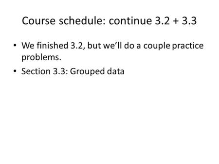 Course schedule: continue 3.2 + 3.3 We finished 3.2, but we'll do a couple practice problems. Section 3.3: Grouped data.