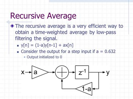 Recursive Average The recursive average is a very efficient way to obtain a time-weighted average by low-pass filtering the signal. y[n] = (1-a)y[n-1]