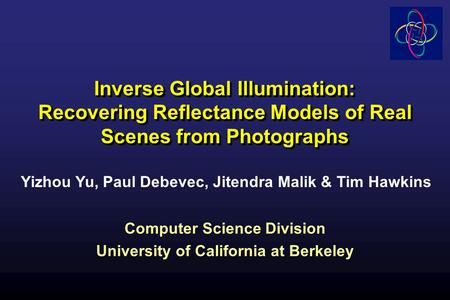 Inverse Global Illumination: Recovering Reflectance Models of Real Scenes from Photographs Computer Science Division University of California at Berkeley.