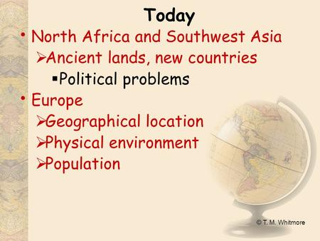 © T. M. Whitmore Today North Africa and Southwest Asia  Ancient lands, new countries  Political problems Europe  Geographical location  Physical environment.