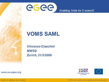 EGEE-II INFSO-RI-031688 Enabling Grids for E-sciencE www.eu-egee.org EGEE and gLite are registered trademarks VOMS SAML Vincenzo Ciaschini MWSG Zurich,