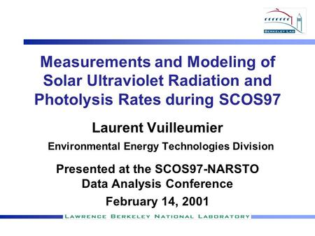 Measurements and Modeling of Solar Ultraviolet Radiation and Photolysis Rates during SCOS97 Laurent Vuilleumier Environmental Energy Technologies Division.