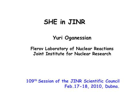 Yuri Oganessian Flerov Laboratory of Nuclear Reactions Joint Institute for Nuclear Research SHE in JINR 109 th Session of the JINR Scientific Council Feb.17-18,