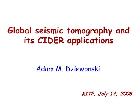 Global seismic tomography and its CIDER applications Adam M. Dziewonski KITP, July 14, 2008.