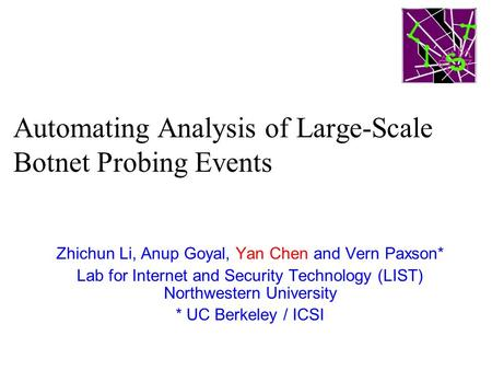 Automating Analysis of Large-Scale Botnet Probing Events Zhichun Li, Anup Goyal, Yan Chen and Vern Paxson* Lab for Internet and Security Technology (LIST)