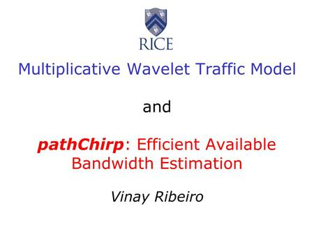 Multiplicative Wavelet Traffic Model and pathChirp: Efficient Available Bandwidth Estimation Vinay Ribeiro.