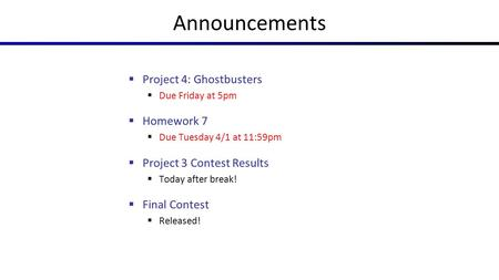 Announcements  Project 4: Ghostbusters  Due Friday at 5pm  Homework 7  Due Tuesday 4/1 at 11:59pm  Project 3 Contest Results  Today after break!