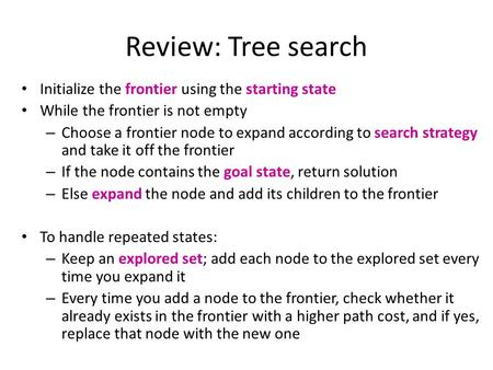 Review: Tree search Initialize the frontier using the starting state While the frontier is not empty – Choose a frontier node to expand according to search.