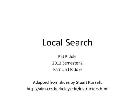 Local Search Pat Riddle 2012 Semester 2 Patricia J Riddle Adapted from slides by Stuart Russell,