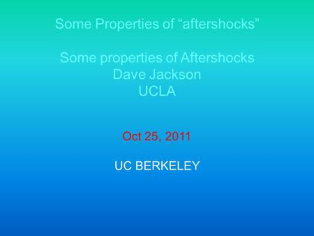 "Some Properties of ""aftershocks"" Some properties of Aftershocks Dave Jackson UCLA Oct 25, 2011 UC BERKELEY."