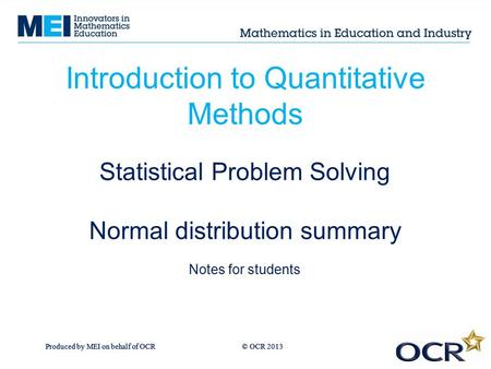 Produced by MEI on behalf of OCR © OCR 2013 Introduction to Quantitative Methods Statistical Problem Solving Normal distribution summary Notes for students.