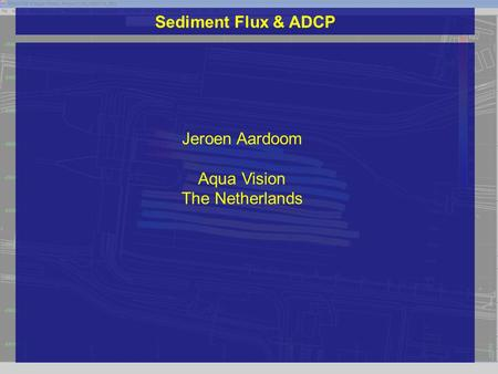 Sediment Flux & ADCP Jeroen Aardoom Aqua Vision The Netherlands.