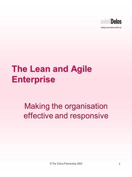 1 © The Delos Partnership 2003 The Lean and Agile Enterprise Making the organisation effective and responsive.