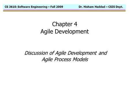 CS 3610: Software Engineering – Fall 2009 Dr. Hisham Haddad – CSIS Dept. Chapter 4 Agile Development Discussion of Agile Development and Agile Process.