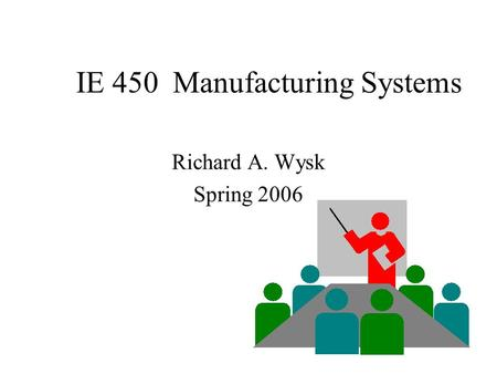 IE 450 Manufacturing Systems Richard A. Wysk Spring 2006.
