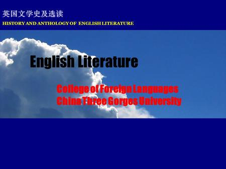 HISTORY AND ANTHOLOGY OF ENGLISH LITERATURE 英国文学史及选读 English Literature College of Foreign Languages China Three Gorges University.