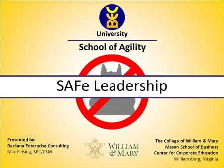University School of Agility SAFe Leadership Presented by: Berkana Enterprise Consulting Mac Felsing, SPC/CSM The College of William & Mary Mason School.