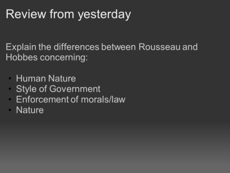 Review from yesterday Explain the differences between Rousseau and Hobbes concerning: Human Nature Style of Government Enforcement of morals/law Nature.