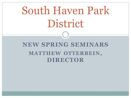 NEW SPRING SEMINARS MATTHEW OTTERBEIN, DIRECTOR South Haven Park District.
