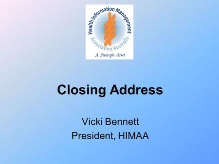 "Closing Address Vicki Bennett President, HIMAA. HIMs in Health Reform ""create an agile, response and self- improving health system for future generations."""