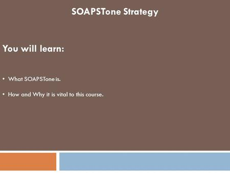 SOAPSTone Strategy You will learn: What SOAPSTone is. How and Why it is vital to this course.