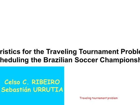 December 2003 Traveling tournament problem1/57 Heuristics for the Traveling Tournament Problem: Scheduling the Brazilian Soccer Championship Celso C. RIBEIRO.