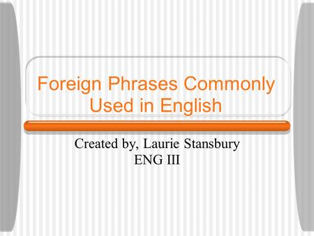 Foreign Phrases Commonly Used in English Created by, Laurie Stansbury ENG III.