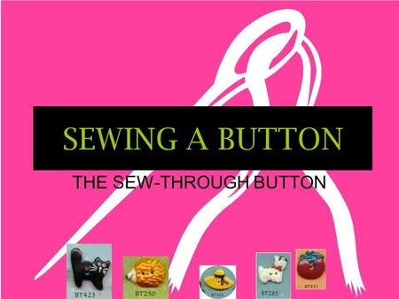 SEWING A BUTTON THE SEW-THROUGH BUTTON TERMS TO KNOW Sew-through button – a button with holes (either two or four) Shank button – a button with a plastic.