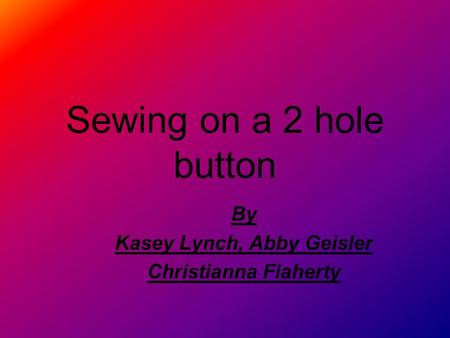 Sewing on a 2 hole button By Kasey Lynch, Abby Geisler Christianna Flaherty.