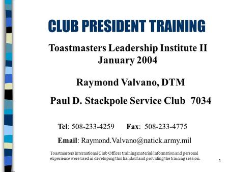 1 CLUB PRESIDENT TRAINING Toastmasters Leadership Institute II January 2004 Toastmasters International Club Officer training material/information and personal.