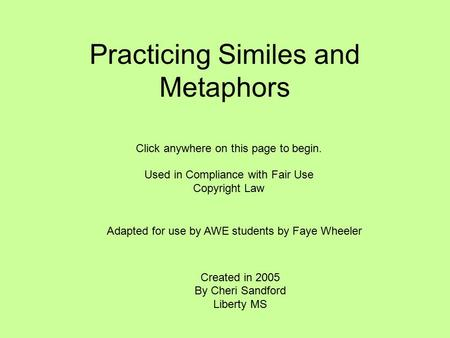 Practicing Similes and Metaphors Created in 2005 By Cheri Sandford Liberty MS Click anywhere on this page to begin. Used in Compliance with Fair Use Copyright.
