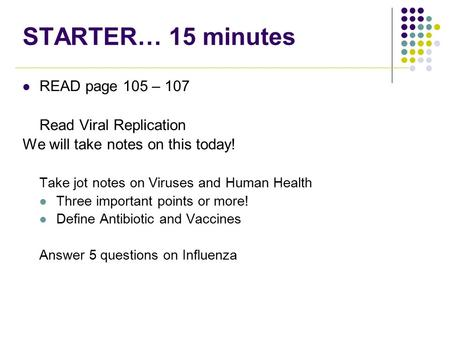STARTER… 15 minutes READ page 105 – 107 Read Viral Replication We will take notes on this today! Take jot notes on Viruses and Human Health Three important.