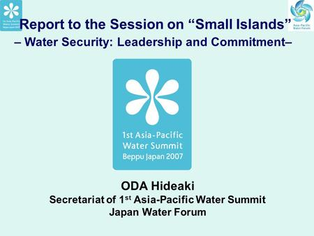 "Report to the Session on ""Small Islands"" – Water Security: Leadership and Commitment– ODA Hideaki Secretariat of 1 st Asia-Pacific Water Summit Japan Water."