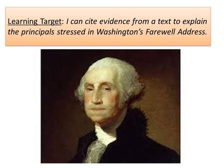 Learning Target: I can cite evidence from a text to explain the principals stressed in Washington's Farewell Address.