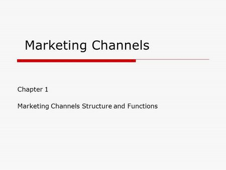 Marketing Channels Chapter 1 Marketing Channels Structure and Functions.