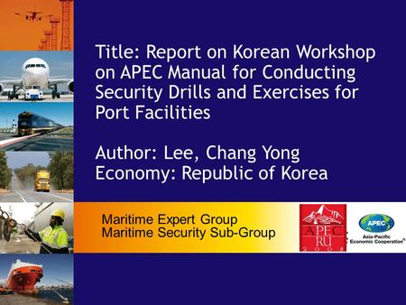 Title: Report on Korean Workshop on APEC Manual for Conducting Security Drills and Exercises for Port Facilities Author: Lee, Chang Yong Economy: Republic.