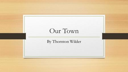 Our Town By Thornton Wilder. Background Information Born 1897 An American novelist who wrote several plays Praised for his treatment of universal themes.