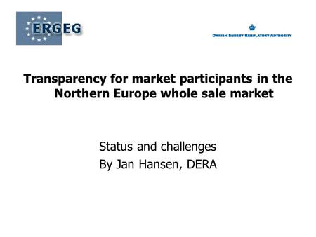 Transparency for market participants in the Northern Europe whole sale market Status and challenges By Jan Hansen, DERA.