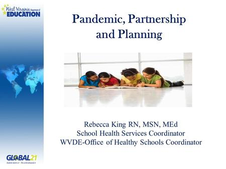Pandemic, Partnership and Planning Rebecca King RN, MSN, MEd School Health Services Coordinator WVDE-Office of Healthy Schools Coordinator.