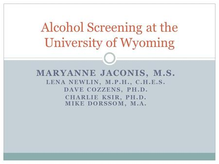 MARYANNE JACONIS, M.S. LENA NEWLIN, M.P.H., C.H.E.S. DAVE COZZENS, PH.D. CHARLIE KSIR, PH.D. MIKE DORSSOM, M.A. Alcohol Screening at the University of.