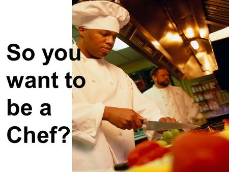 So you want to be a Chef?. What are Chefs? Chefs are the people who prepare, cook and arrange meals. They are the bosses in the kitchen. It is their responsibility.