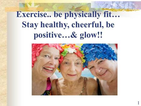 1 Exercise.. be physically fit… Stay healthy, cheerful, be positive…& glow!!