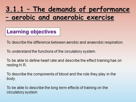 3.1.1 – The demands of performance – aerobic and anaerobic exercise Learning objectives To describe the difference between aerobic and anaerobic respiration.