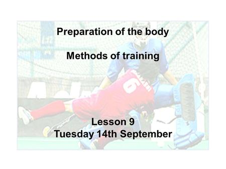 Preparation of the body Methods of training Lesson 9 Tuesday 14th September.