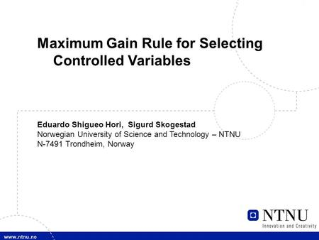 1 E. S. Hori, Maximum Gain Rule Maximum Gain Rule for Selecting Controlled Variables Eduardo Shigueo Hori, Sigurd Skogestad Norwegian University of Science.