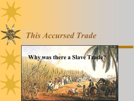 This Accursed Trade Why was there a Slave Trade?
