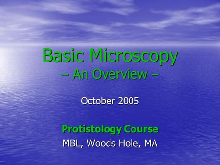 Basic Microscopy – An Overview – October 2005 Protistology Course MBL, Woods Hole, MA.