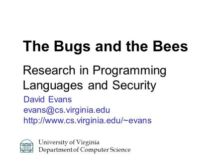 David Evans  The Bugs and the Bees Research in Programming Languages and Security University of.