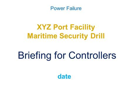 Power Failure XYZ Port Facility Maritime Security Drill Briefing for Controllers date.