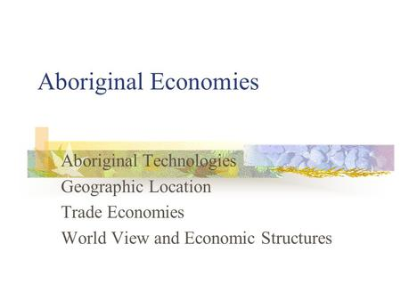 Aboriginal Economies Aboriginal Technologies Geographic Location Trade Economies World View and Economic Structures.